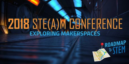 2018 Roadmap to STE(A)M Conference: Exploring Makerspaces